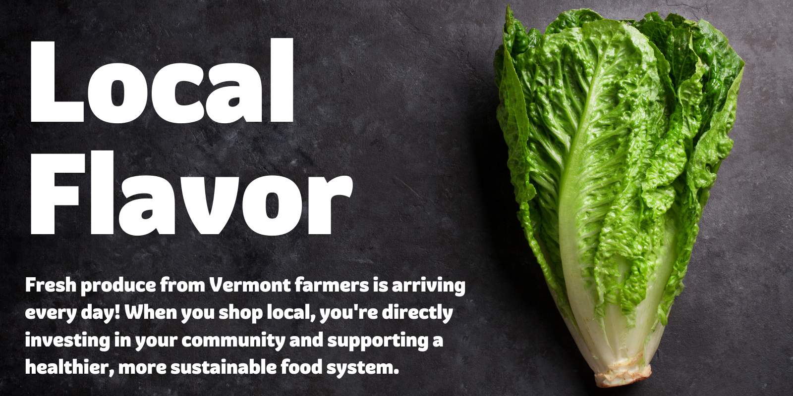 [IMAGE OF ROMAINE LETTUCE ON SLATE BACKGROUND]  Local Flavor Fresh produce from Vermont farmers is arriving every day! When you shop local, you're directly investing in your community and supporting a healthier, more sustainable food system.